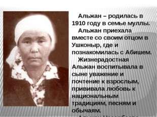 Альжан – родилась в 1910 году в семье муллы. Альжан приехала вместе со своим
