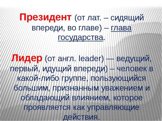 Президент (от лат. – сидящий впереди, во главе) – глава государства.  Лидер...