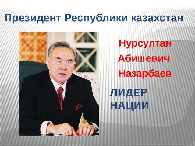 Нурсултан Абишевич Назарбаев Президент Республики казахстан ЛИДЕР НАЦИИ