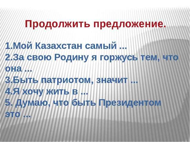 Продолжить предложение. 1.Мой Казахстан самый ... 2.За свою Родину я горжусь...