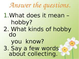 Answer the questions. What does it mean – hobby? 2. What kinds of hobby do yo