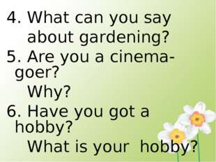 4. What can you say about gardening? 5. Are you a cinema- goer? Why? 6. Have