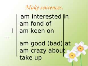 Make sentences. am interested in am fond of I am keen on … am good (bad) at a