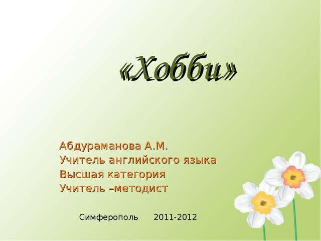 «Хобби» Абдураманова А.М. Учитель английского языка Высшая категория Учитель...