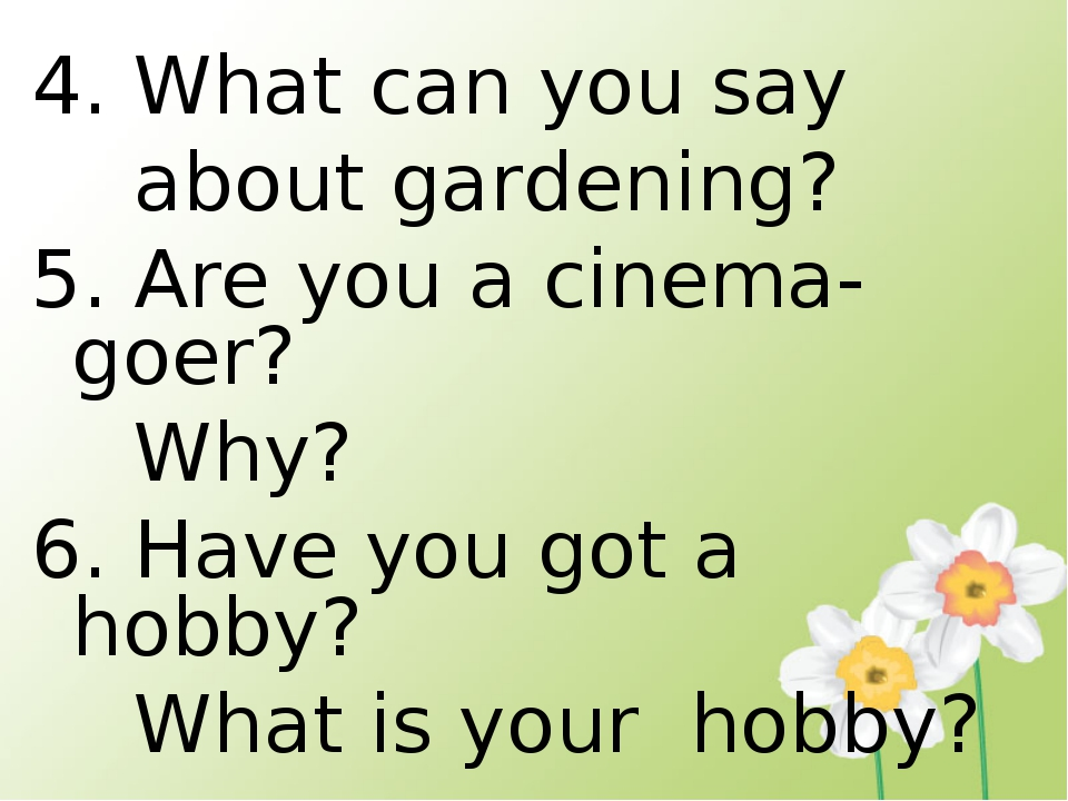 4. What can you say about gardening? 5. Are you a cinema- goer? Why? 6. Have...