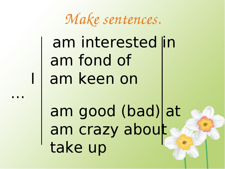 Make sentences. am interested in am fond of I am keen on … am good (bad) at a...