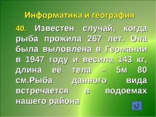 40. Известен случай, когда рыба прожила 267 лет. Она была выловлена в Германи