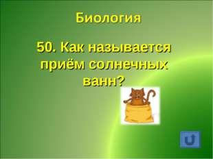 50. Как называется приём солнечных ванн?