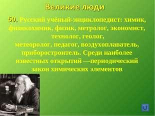 50. Русский учёный-энциклопедист: химик, физикохимик,физик,метролог, эконом