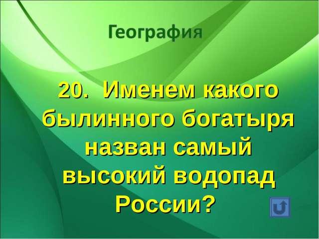 20. Именем какого былинного богатыря назван самый высокий водопад России?