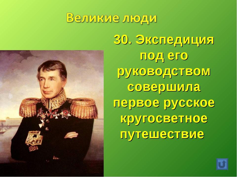 30. Экспедиция под его руководством совершила первое русское кругосветное пут...