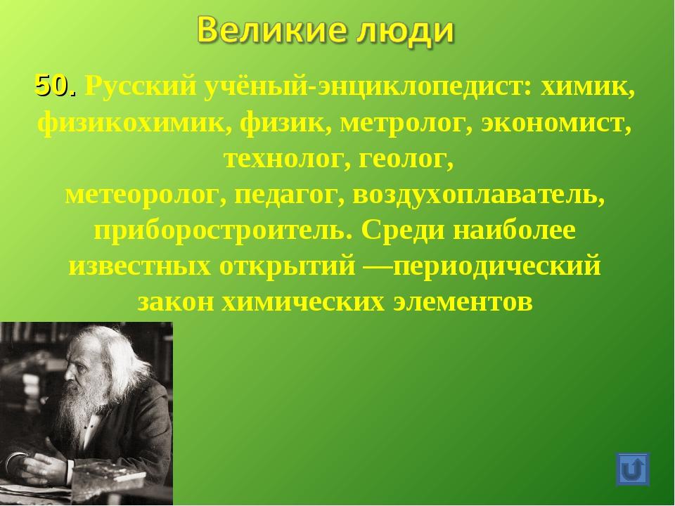 50. Русский учёный-энциклопедист: химик, физикохимик,физик,метролог, эконом...