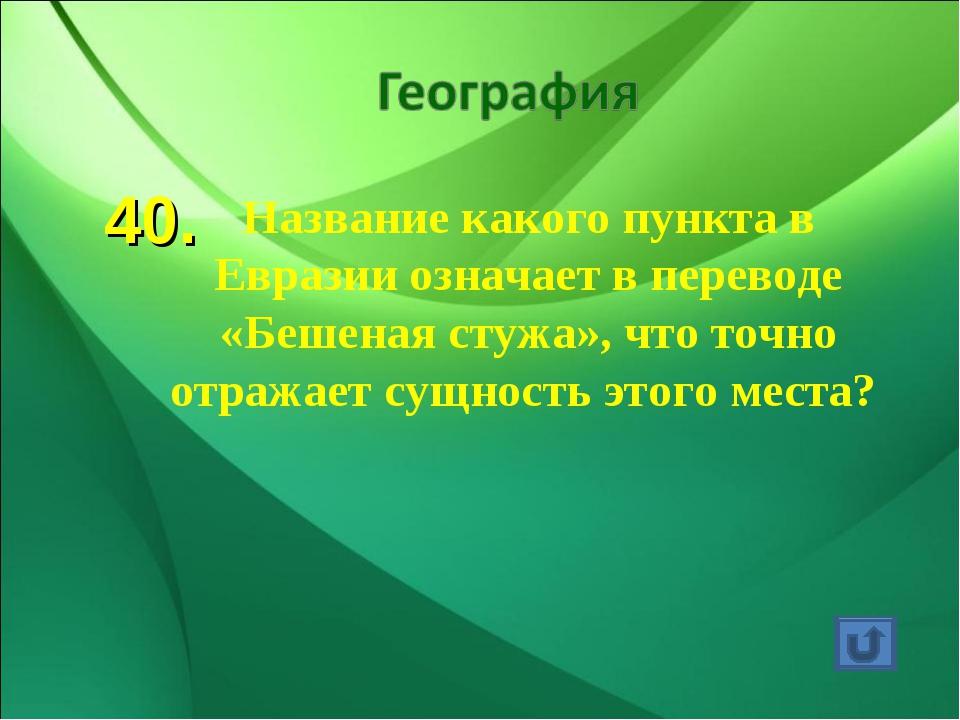 40. Название какого пункта в Евразии означает в переводе «Бешеная стужа», что...