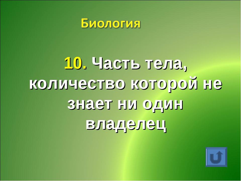 10. Часть тела, количество которой не знает ни один владелец