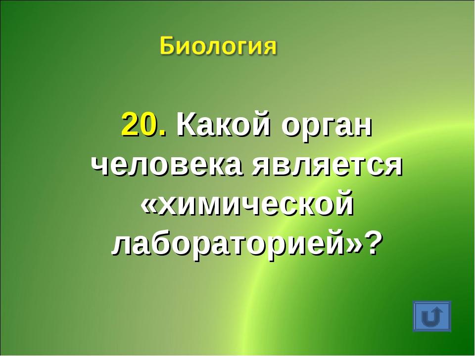 20. Какой орган человека является «химической лабораторией»?