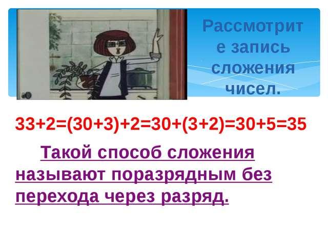 33+2=(30+3)+2=30+(3+2)=30+5=35 Такой способ сложения называют поразрядным без...