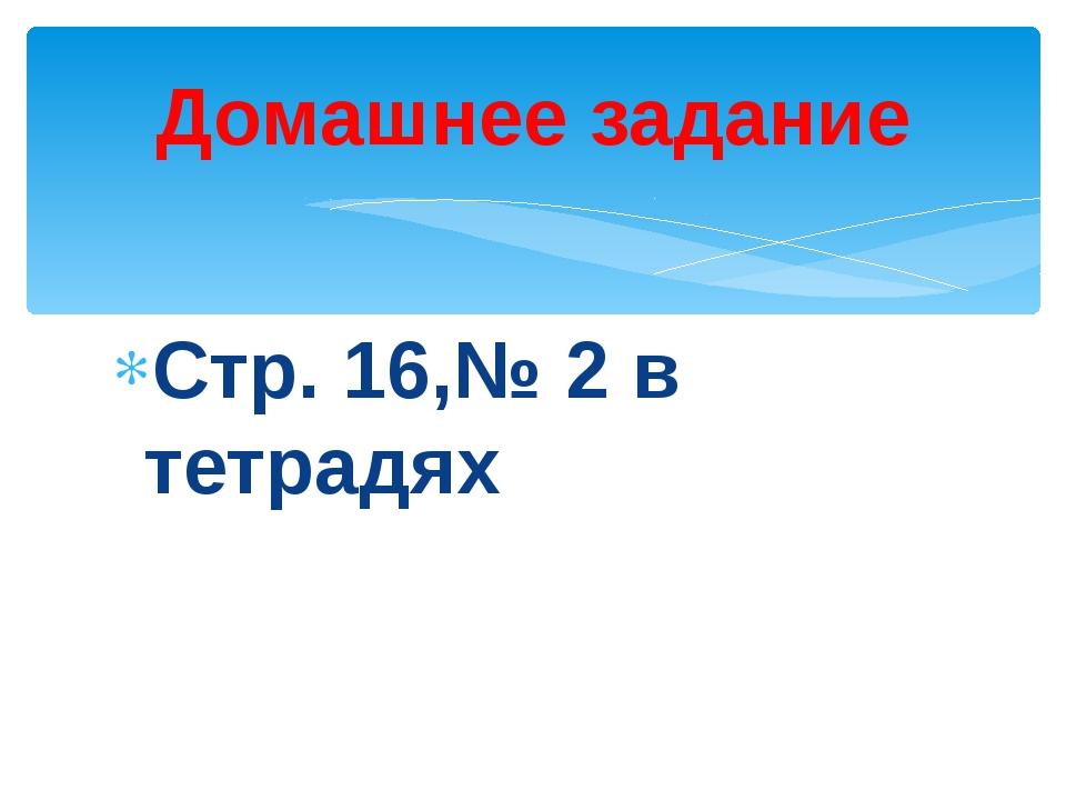 Стр. 16,№ 2 в тетрадях Домашнее задание