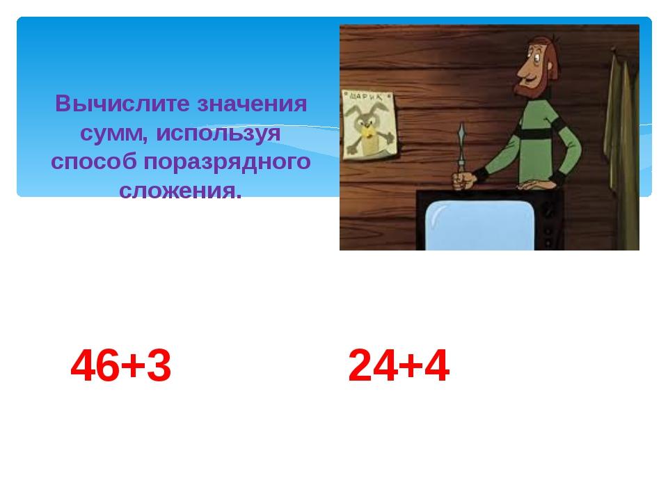 46+3 24+4 Вычислите значения сумм, используя способ поразрядного сложения.