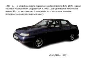 1996 г. — с конвейера сошли первые автомобили модели ВАЗ-2110. Первые опытные
