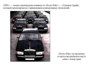 1999 г. — начато производство новинки от «Роллс-Ройс» — «Сильвер Сераф», кото
