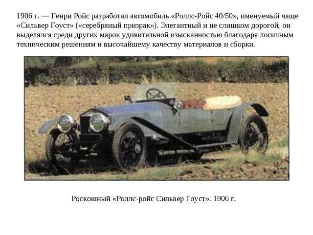 1906 г. — Генри Ройс разработал автомобиль «Роллс-Ройс 40/50», именуемый чаще...