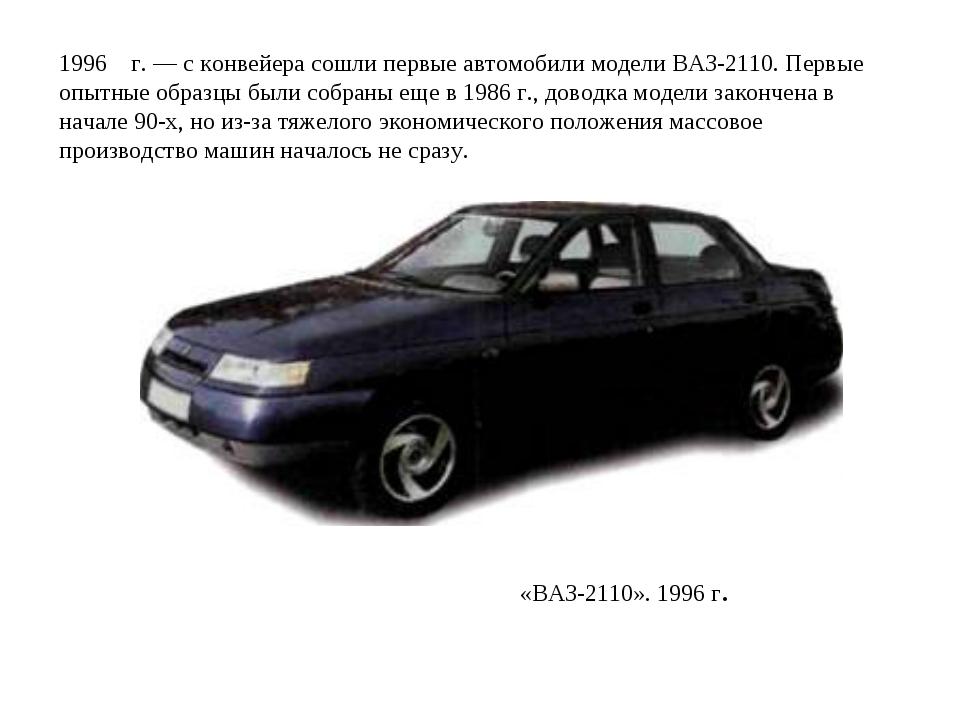 1996 г. — с конвейера сошли первые автомобили модели ВАЗ-2110. Первые опытные...
