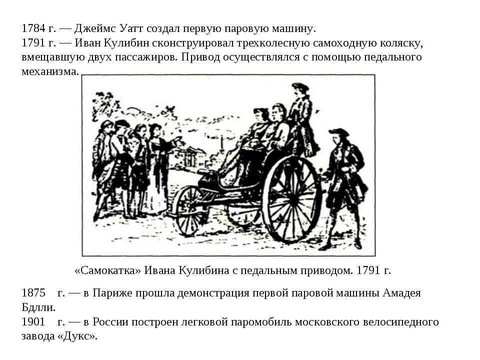 1784 г. — Джеймс Уатт создал первую паровую машину. 1791 г. — Иван Кулибин ск...