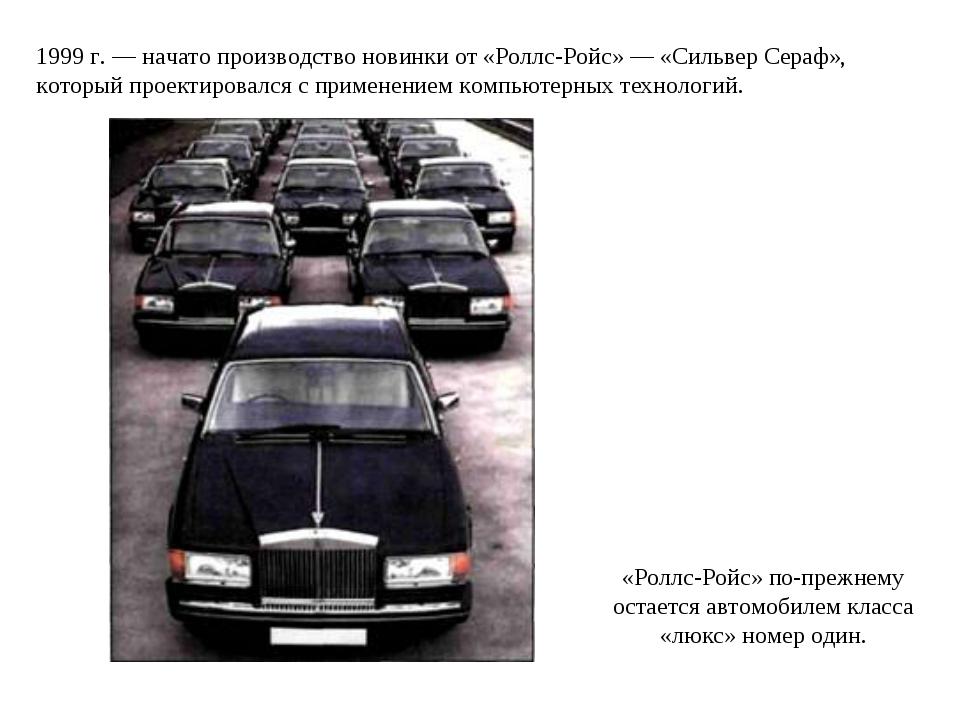 1999 г. — начато производство новинки от «Роллс-Ройс» — «Сильвер Сераф», кото...