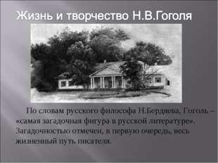 По словам русского философа Н.Бердяева, Гоголь – «самая загадочная фигура в