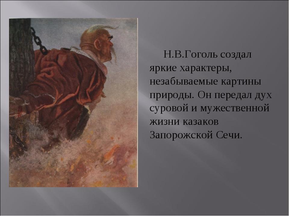 Н.В.Гоголь создал яркие характеры, незабываемые картины природы. Он передал...