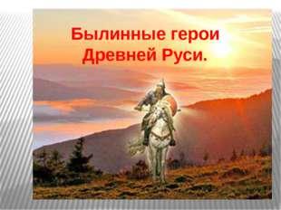 Былинные герои Древней Руси.