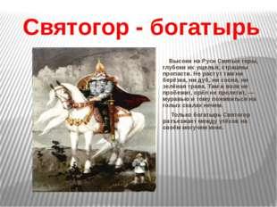 Святогор - богатырь Высоки на Руси Святые горы, глубоки их ущелья, страшны пр