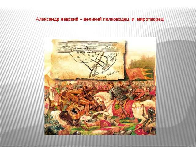 Александр невский – великий полководец и миротворец