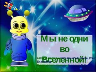 Мы не одни во Вселенной! Авторы проекта: Гильманова Полина, Ожегова Екатерина