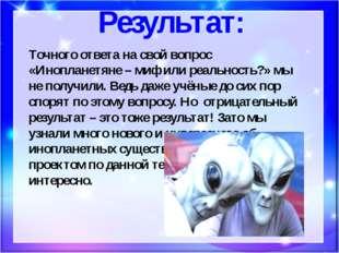 Результат: Точного ответа на свой вопрос «Инопланетяне – миф или реальность?»