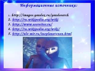 Информационные источники: 1. http://images.yandex.ru/yandsearch 2. http://ru.