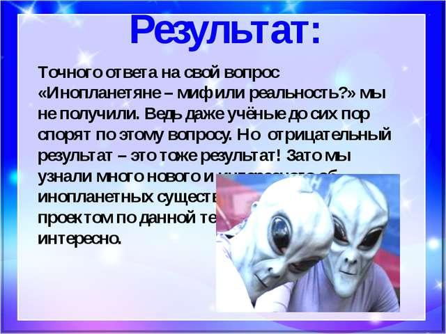 Результат: Точного ответа на свой вопрос «Инопланетяне – миф или реальность?»...