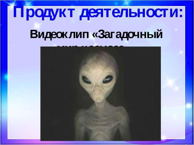 Продукт деятельности: Видеоклип «Загадочный мир космоса».
