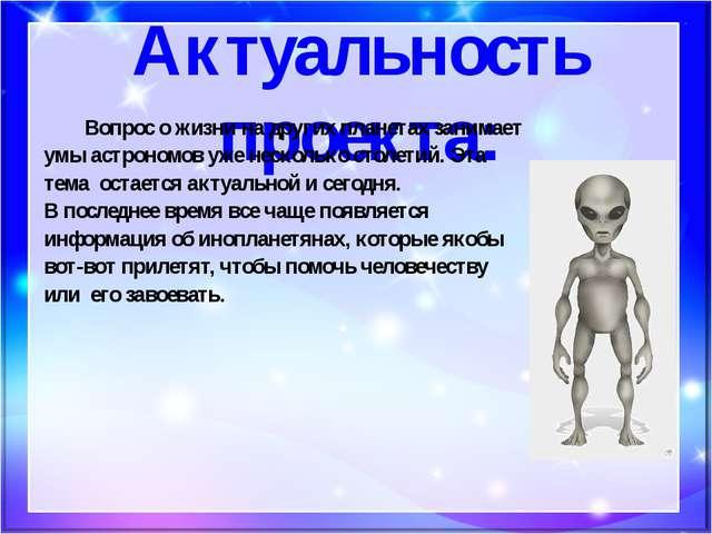 Актуальность проекта: Вопрос о жизни на других планетах занимает умы астроно...
