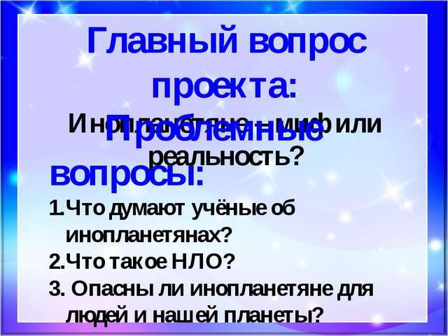 Главный вопрос проекта: Инопланетяне – миф или реальность? Проблемные вопросы...
