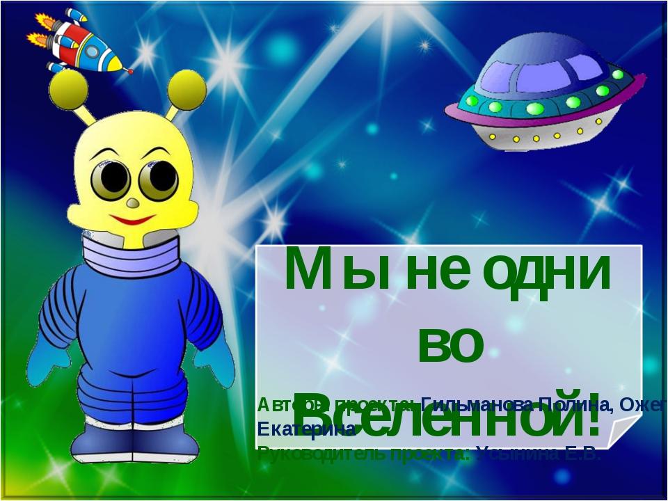 Мы не одни во Вселенной! Авторы проекта: Гильманова Полина, Ожегова Екатерина...
