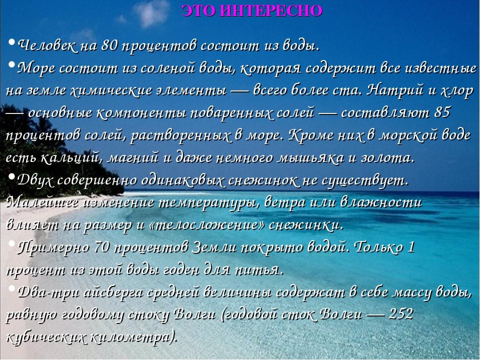 ЭТО ИНТЕРЕСНО Человек на 80 процентов состоит из воды. Море состоит из солено...