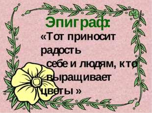 Эпиграф: «Тот приносит радость себе и людям, кто выращивает цветы »