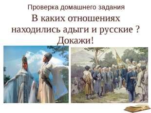 Проверка домашнего задания В каких отношениях находились адыги и русские ? До