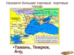 Назовите большие торговые портовые города Тамань, Темрюк, Ачу,