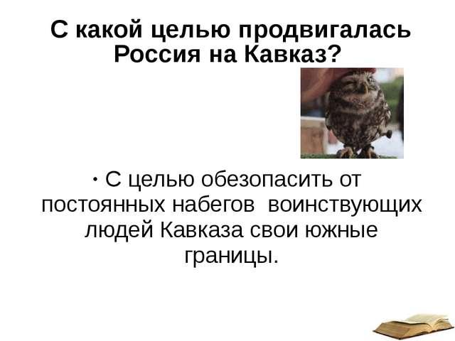 С какой целью продвигалась Россия на Кавказ? С целью обезопасить от постоянн...