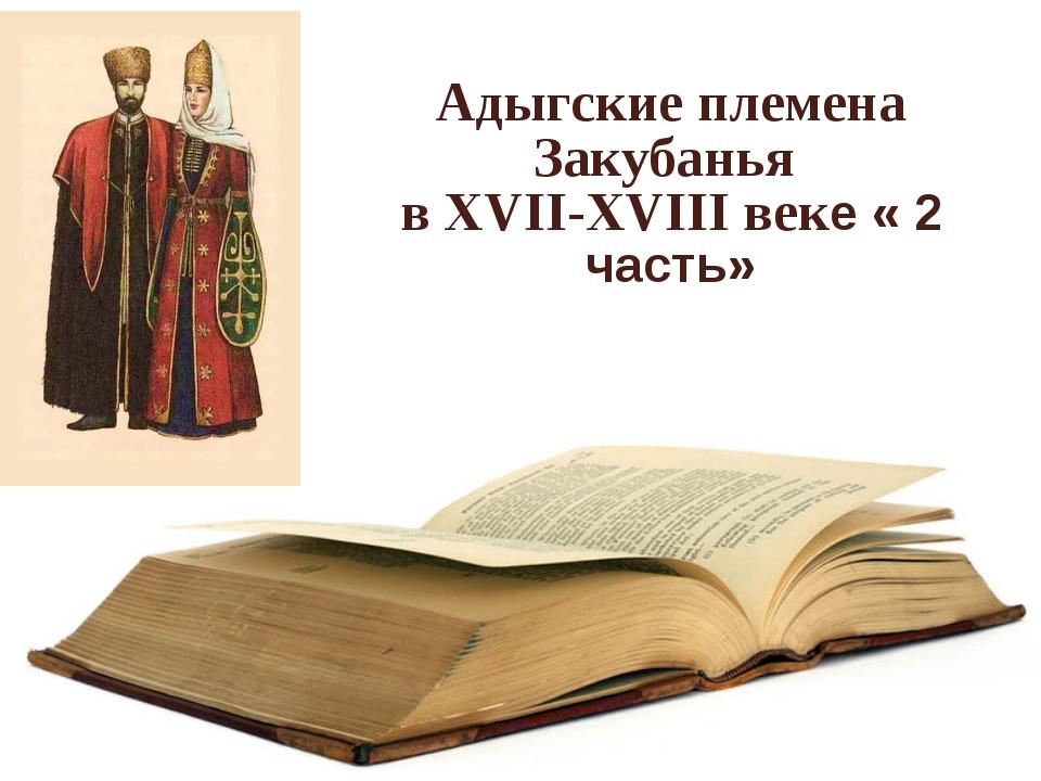 Адыгские племена Закубанья в XVII-XVIII веке « 2 часть»