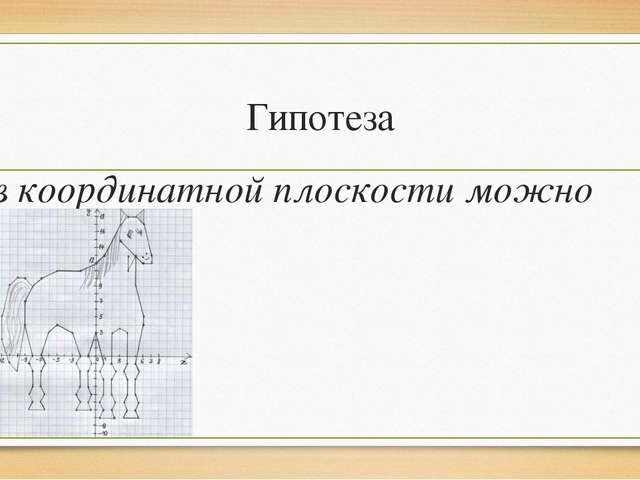 Гипотеза в координатной плоскости можно рисовать
