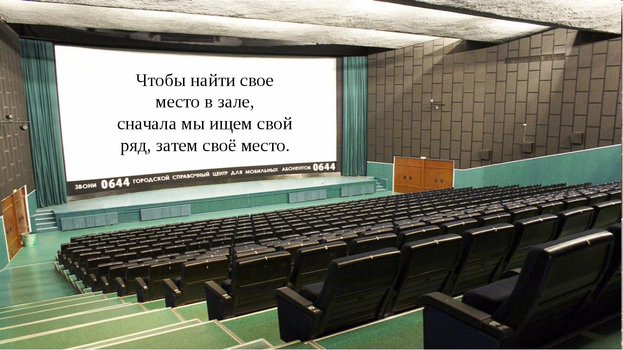 Чтобы найти свое место в зале, сначала мы ищем свой ряд, затем своё место.