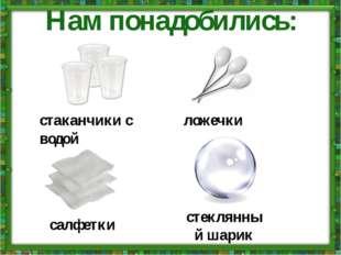 Нам понадобились: стаканчики с водой ложечки салфетки стеклянный шарик